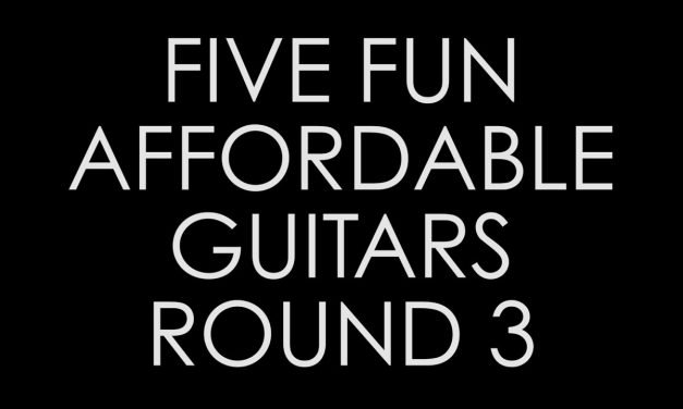 Five Fun Affordable Guitars, ROUND 3!