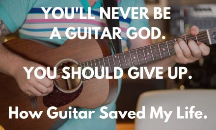 You're never going to be a Guitar God…you should give up.  How guitar saved my life.